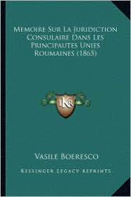 Memoire Sur La Juridiction Consulaire Dans Les Principautes Unies Roumaines (1865) - Vasile Boeresco