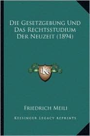 Die Gesetzgebung Und Das Rechtsstudium Der Neuzeit (1894) - Friedrich Meili