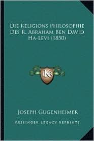 Die Religions Philosophie Des R. Abraham Ben David Ha-Levi (1850) - Joseph Gugenheimer