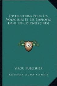 Instructions Pour Les Voyageurs Et Les Employes Dans Les Colonies (1845) - Sirou Publisher