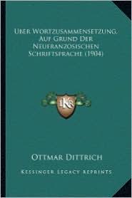 Uber Wortzusammensetzung, Auf Grund Der Neufranzosischen Schriftsprache (1904) - Ottmar Dittrich