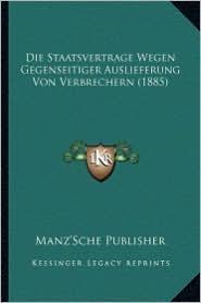 Die Staatsvertrage Wegen Gegenseitiger Auslieferung Von Verbrechern (1885) - Manz'sche Publisher