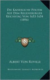 Die Kaiserliche Politik Auf Dem Regensburger Reichstag Von 1653-1654 (1896) - Albert Von Ruville