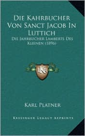 Die Kahrbucher Von Sanct Jacob in Luttich: Die Jahrbucher Lamberts Des Kleinen (1896) - Karl Platner