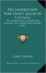 Die Jahrbucher Von Sanct Jacob in Luttich: Die Jahrbucher Lamberts Des Kleinen, Die Jahrbucher Reiners (1881) - Carl Platner