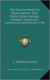 Die Philosophische Begrundung Der Evolutionstheorie Herbert Spencer's: Akademische Abhandlung (1904) - L. Mariupolsky