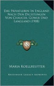 Das Privatleben in England Nach Den Dichtungen Von Chaucer, Gower Und Langland (1908) - Maria Koellreutter