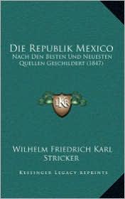 Die Republik Mexico: Nach Den Besten Und Neuesten Quellen Geschildert (1847)
