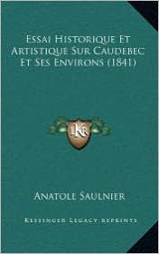 Essai Historique Et Artistique Sur Caudebec Et Ses Environs (1841) - Anatole Saulnier