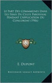 Le Part Des Commmunes Dans Les Frais Du Culte Paroissial Pendant L'Application Du Concordat (1906) - E. DuPont