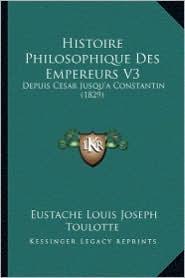 Histoire Philosophique Des Empereurs V3: Depuis Cesar Jusqu'a Constantin (1829) - Eustache Louis Joseph Toulotte