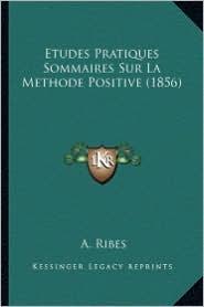 Etudes Pratiques Sommaires Sur La Methode Positive (1856) - A. Ribes