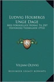 Ludvig Holbergs Unge Dage: Med Forskjellige Bidrag Til Det Historiske Tidsbillede (1912) - Viljam Olsvig