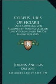 Corpus Juris Opificiarii: Oder Sammlung Von Allgemeinen Innungsgesetzen Und Verordnungen Fur Die Handwerker (1804)