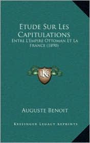 Etude Sur Les Capitulations: Entre L'Empire Ottoman Et La France (1890) - Auguste Benoit