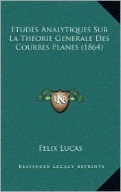 Etudes Analytiques Sur La Theorie Generale Des Courbes Planes (1864) - Felix Lucas