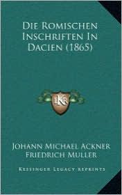Die Romischen Inschriften in Dacien (1865) - Johann Michael Ackner, Friedrich Muller