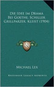 Die Idee Im Drama Bei Goethe, Schiller Grillparzer, Kleist (1904) - Michael Lex