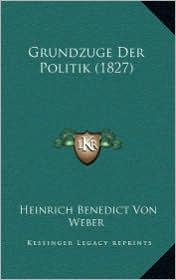 Grundzuge Der Politik (1827) - Heinrich Benedict Von Weber