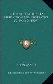Le Droit Positif Et La Juridiction Administrative V2, Part 2 (1903) - Leon Marie