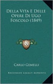 Della Vita E Delle Opere Di Ugo Foscolo (1849) - Carlo Gemelli