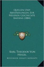 Quellen Und Abhandlungen Zur Neueren Geschichte Bayerns (1884) - Karl Theodor Von Heigel