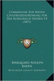 Commentar Zur Neuen Civilprozessordnung Fur Das Konigreich Bayern V3 (1871) - Marquard Adolph Barth