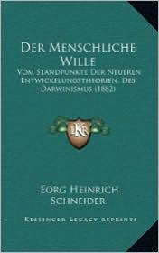 Der Menschliche Wille: Vom Standpunkte Der Neueren Entwickelungstheorien, Des Darwinismus (1882) - Eorg Heinrich Schneider