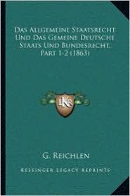Das Allgemeine Staatsrecht Und Das Gemeine Deutsche Staats Und Bundesrecht, Part 1-2 (1863)