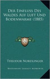 Der Einfluss Des Waldes Auf Luft Und Bodenwarme (1885) - Theodor Nordlinger