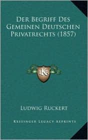 Der Begriff Des Gemeinen Deutschen Privatrechts (1857) - Ludwig Ruckert