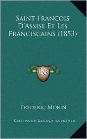 Saint Francois D'Assise Et Les Franciscains (1853) - Frederic Morin