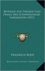 Beitrage Zur Theorie Und Praxis Der Schwefelsaure-Fabrikation (1872) - Friedrich Bode
