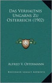 Das Verhaltnis Ungarns Zu Osterreich (1902) - Alfred V. Offermann
