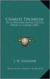 Charles Thumelin: Ou Le Nouveau Maitre D'Ecole Depuis La Guerre (1887) - J. N. Fontaine