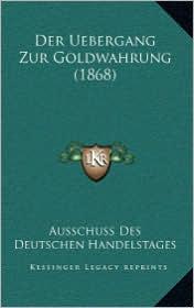 Der Uebergang Zur Goldwahrung (1868) - Ausschuss Des Ausschuss Des Deutschen Handelstages (Editor)