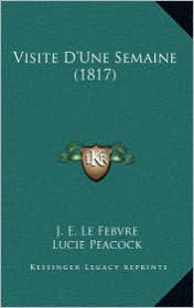 Visite D'Une Semaine (1817) - J.E. Le Febvre, Lucie Peacock (Translator)