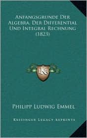 Anfangsgrunde Der Algebra, Der Differential Und Integral Rechnung (1823) - Philipp Ludwig Emmel