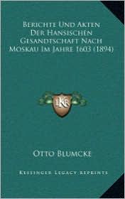 Berichte Und Akten Der Hansischen Gesandtschaft Nach Moskau Im Jahre 1603 (1894)