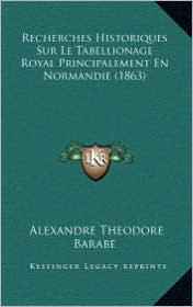 Recherches Historiques Sur Le Tabellionage Royal Principalement En Normandie (1863) - Alexandre Theodore Barabe