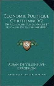 Economie Politique Chretienne V2: Ou Recherches Sur La Nature Et Les Causes Du Pauperisme (1834) - Alban De Villeneuve-Bargemon