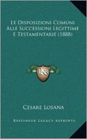 Le Disposizioni Comuni Alle Successioni Legittime E Testamentarie (1888) - Cesare Losana