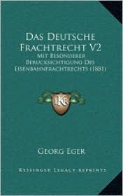 Das Deutsche Frachtrecht V2: Mit Besonderer Berucksichtigung Des Eisenbahnfrachtrechts (1881) - Georg Eger (Editor)