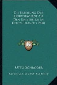 Die Erteilung Der Doktorwurde An Den Universitaten Deutschlands (1908) - Otto Schroder (Editor)
