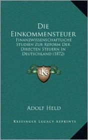 Die Einkommensteuer: Finanzwissenschaftliche Studien Zur Reform Der Directen Steuern In Deutschland (1872) - Adolf Held