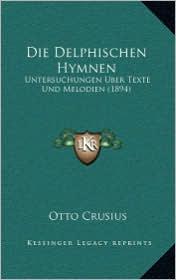 Die Delphischen Hymnen: Untersuchungen Uber Texte Und Melodien (1894) - Otto Crusius