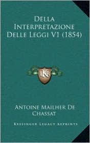 Della Interpretazione Delle Leggi V1 (1854) - Antoine Mailher De Chassat