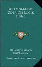 Die Denkkunde Oder Die Logik (1846) - Heinrich Simon Lindemann