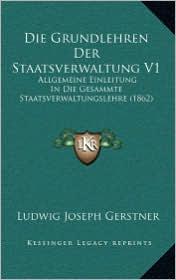 Die Grundlehren Der Staatsverwaltung V1: Allgemeine Einleitung In Die Gesammte Staatsverwaltungslehre (1862) - Ludwig Joseph Gerstner