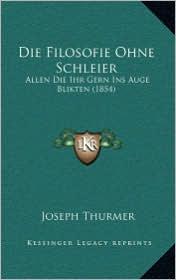 Die Filosofie Ohne Schleier: Allen Die Ihr Gern Ins Auge Blikten (1854) - Joseph Thurmer